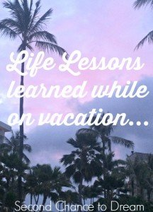 Life Lessons I learned while on vacation…