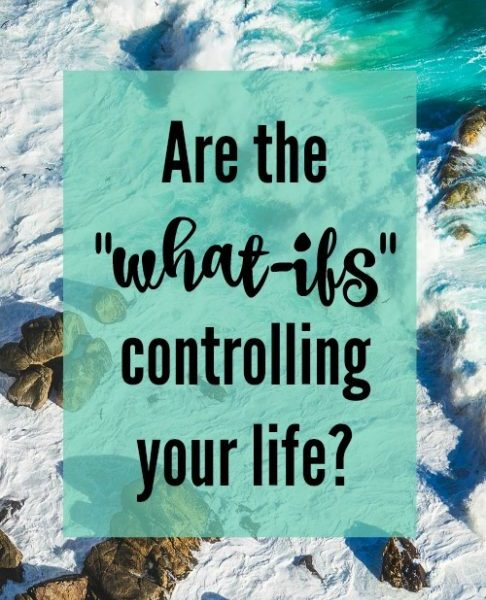 "Are the ""what-ifs"" controlling your life? Do you spend hours and hours going over the what if's in your current situation?"